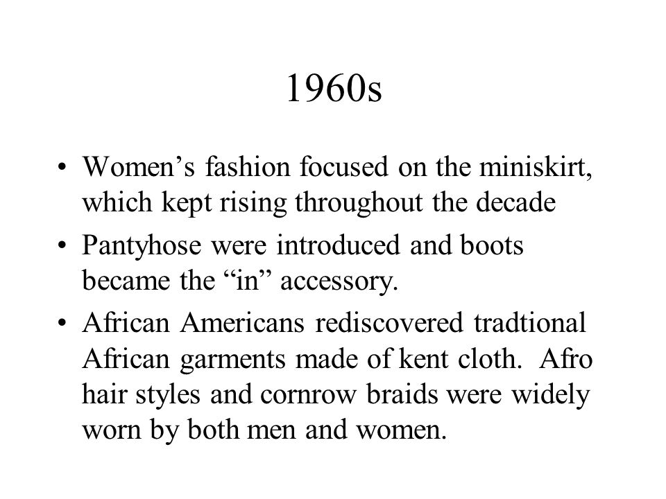 1960s Womens fashion focused on the miniskirt, which kept rising throughout the decade Pantyhose were introduced and boots became the in accessory. Af