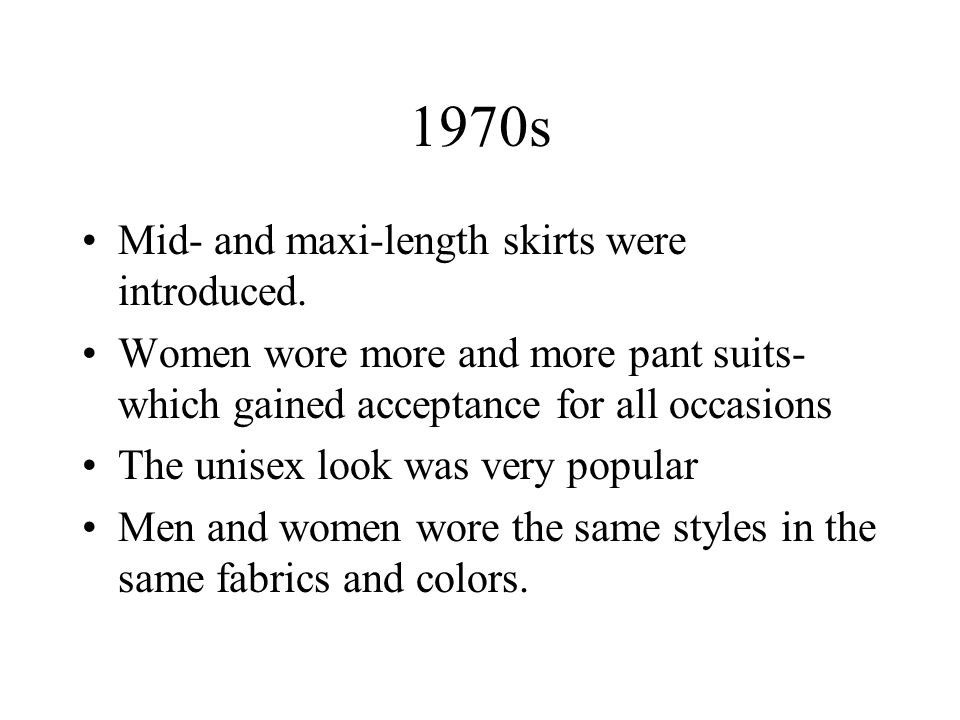 1970s Mid- and maxi-length skirts were introduced. Women wore more and more pant suits- which gained acceptance for all occasions The unisex look was