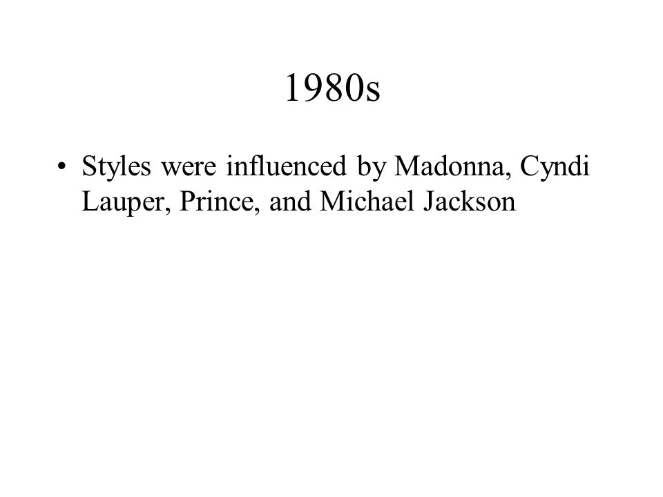 1980s Styles were influenced by Madonna, Cyndi Lauper, Prince, and Michael Jackson
