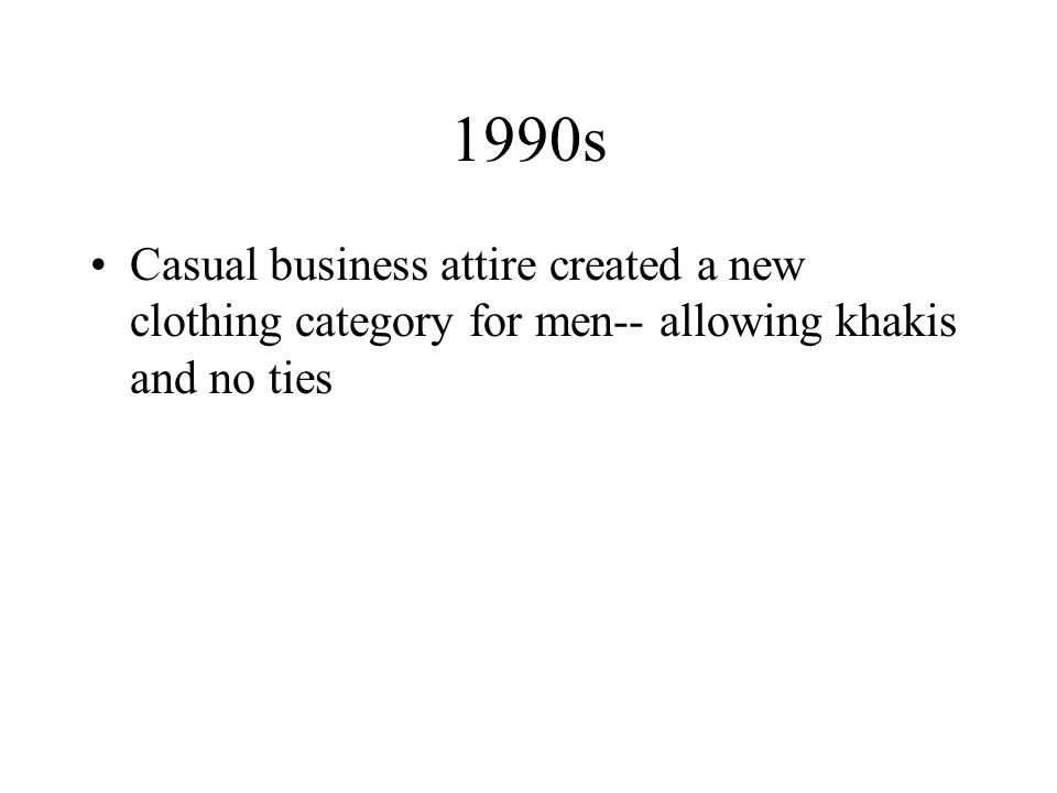 1990s Casual business attire created a new clothing category for men-- allowing khakis and no ties