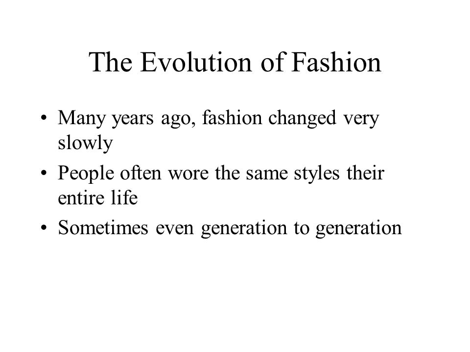 The Evolution of Fashion Many years ago, fashion changed very slowly People often wore the same styles their entire life Sometimes even generation to