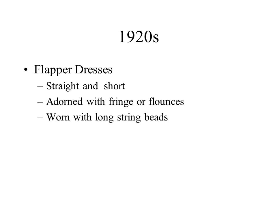 1920s Flapper Dresses –Straight and short –Adorned with fringe or flounces –Worn with long string beads