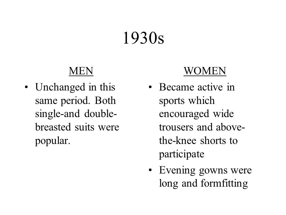 1930s MEN Unchanged in this same period. Both single-and double- breasted suits were popular. WOMEN Became active in sports which encouraged wide trou