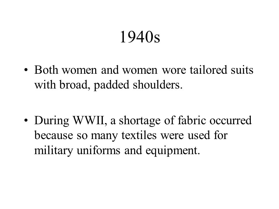 1940s Both women and women wore tailored suits with broad, padded shoulders. During WWII, a shortage of fabric occurred because so many textiles were