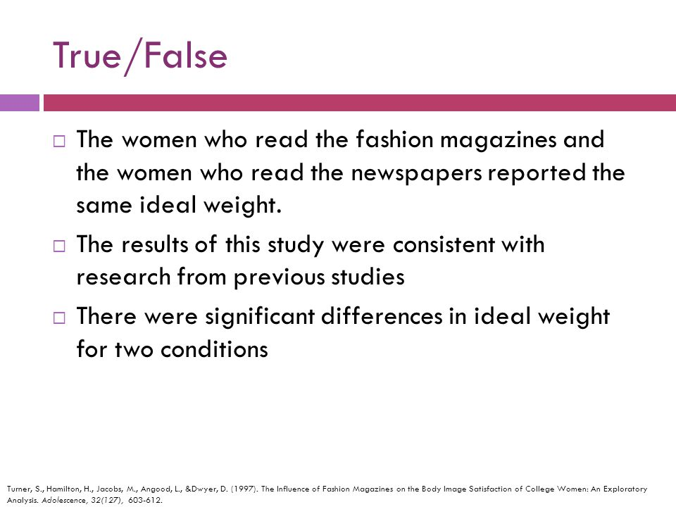 True/False The women who read the fashion magazines and the women who read the newspapers reported the same ideal weight. The results of this study we