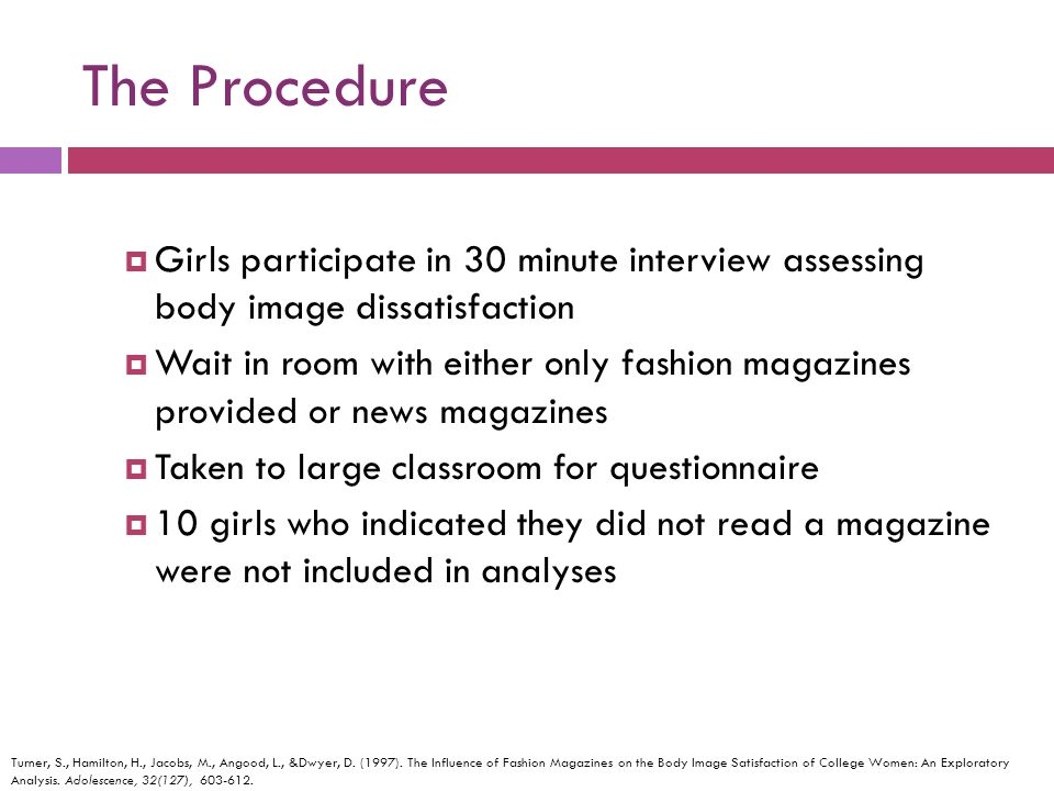 The Procedure Girls participate in 30 minute interview assessing body image dissatisfaction Wait in room with either only fashion magazines provided o