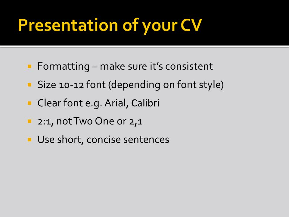 Formatting – make sure its consistent Size 10-12 font (depending on font style) Clear font e.g.