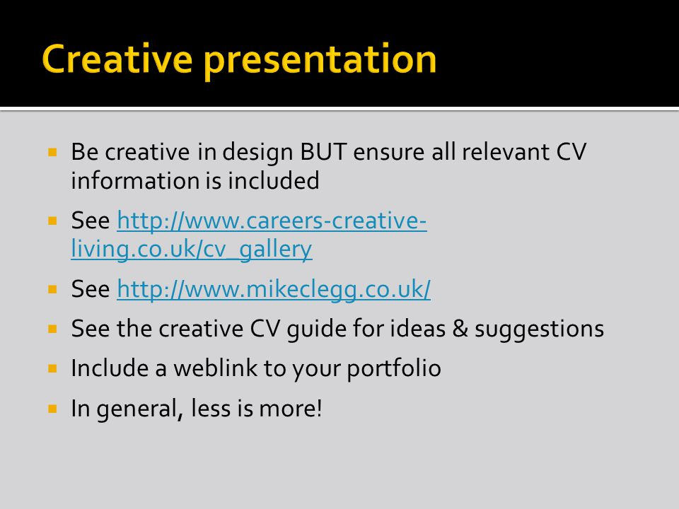 Be creative in design BUT ensure all relevant CV information is included See   living.co.uk/cv_galleryhttp://  living.co.uk/cv_gallery See   See the creative CV guide for ideas & suggestions Include a weblink to your portfolio In general, less is more!