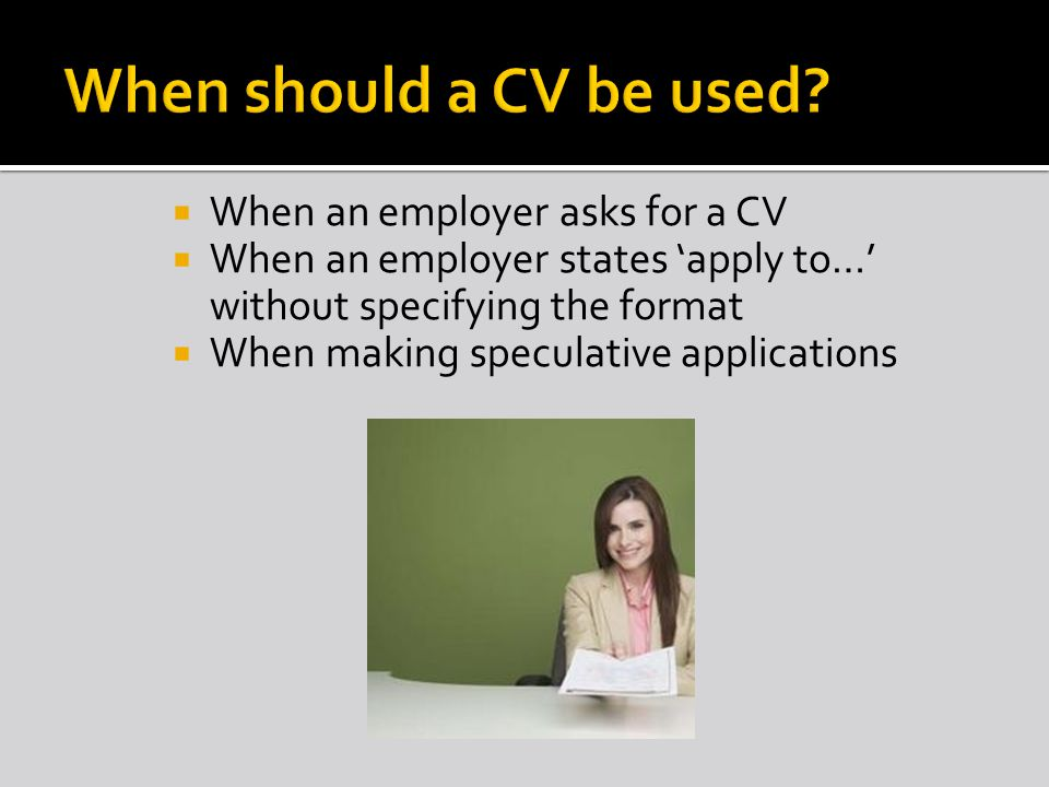 When an employer asks for a CV When an employer states apply to… without specifying the format When making speculative applications