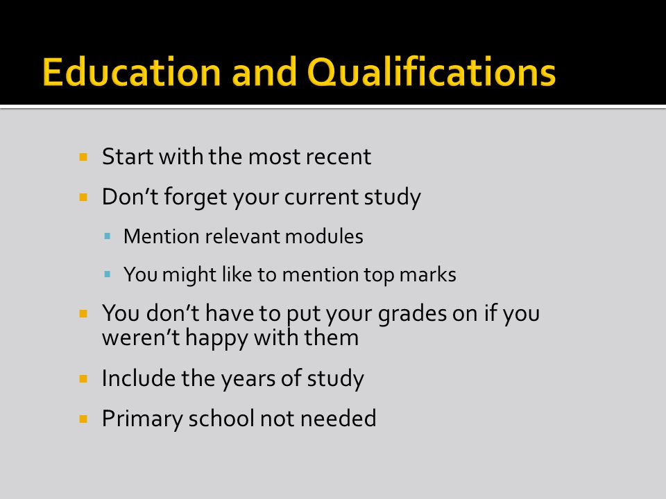 Start with the most recent Dont forget your current study Mention relevant modules You might like to mention top marks You dont have to put your grades on if you werent happy with them Include the years of study Primary school not needed