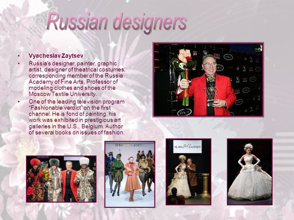 Vyacheslav Zaytsev Russia s designer, painter, graphic artist, designer of theatrical costumes, corresponding member of the Russia Academy of Fine Arts, Professor of modeling clothes and shoes of the Moscow Textile University.