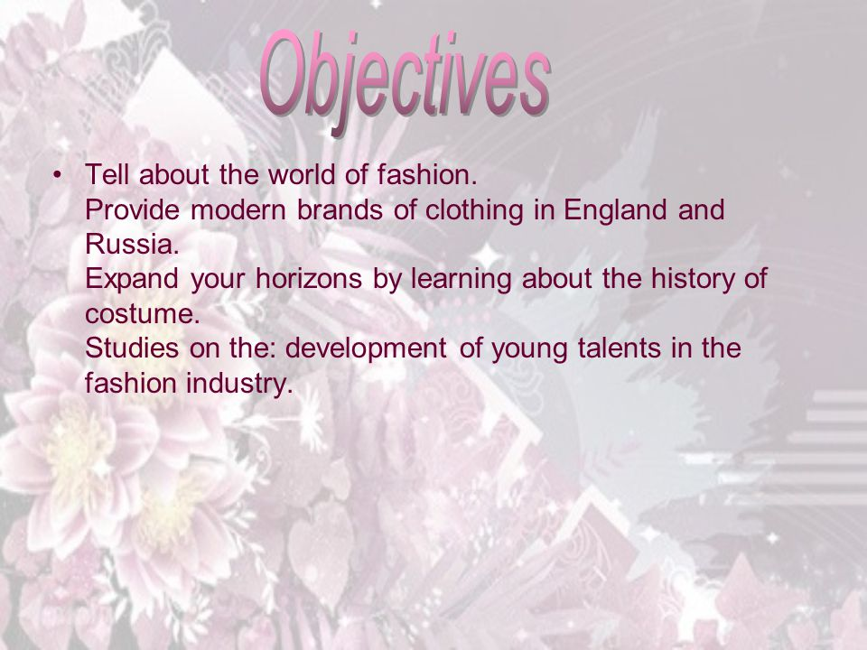 Тell about the world of fashion. Provide modern brands of clothing in England and Russia. Expand your horizons by learning about the history of costum