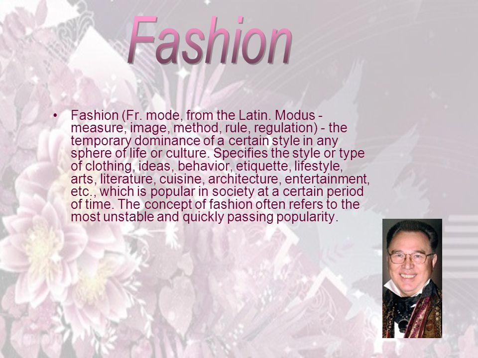 Fashion (Fr. mode, from the Latin. Modus - measure, image, method, rule, regulation) - the temporary dominance of a certain style in any sphere of lif