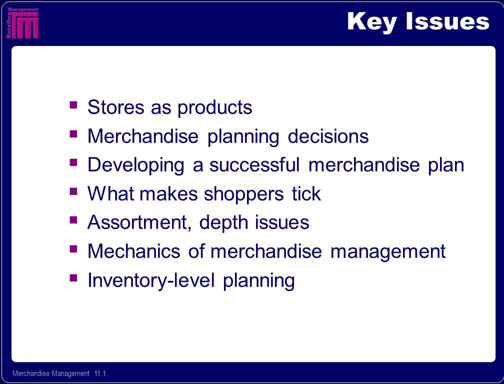 Merchandise Management 11.1 Key Issues Stores as products Merchandise planning decisions Developing a successful merchandise plan What makes shoppers tick Assortment, depth issues Mechanics of merchandise management Inventory-level planning