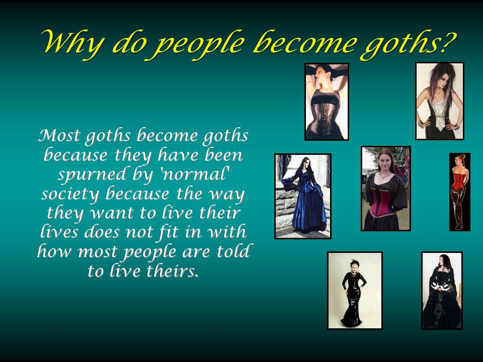 Why do people become goths? Most goths become goths because they have been spurned by 'normal' society because the way they want to live their lives d