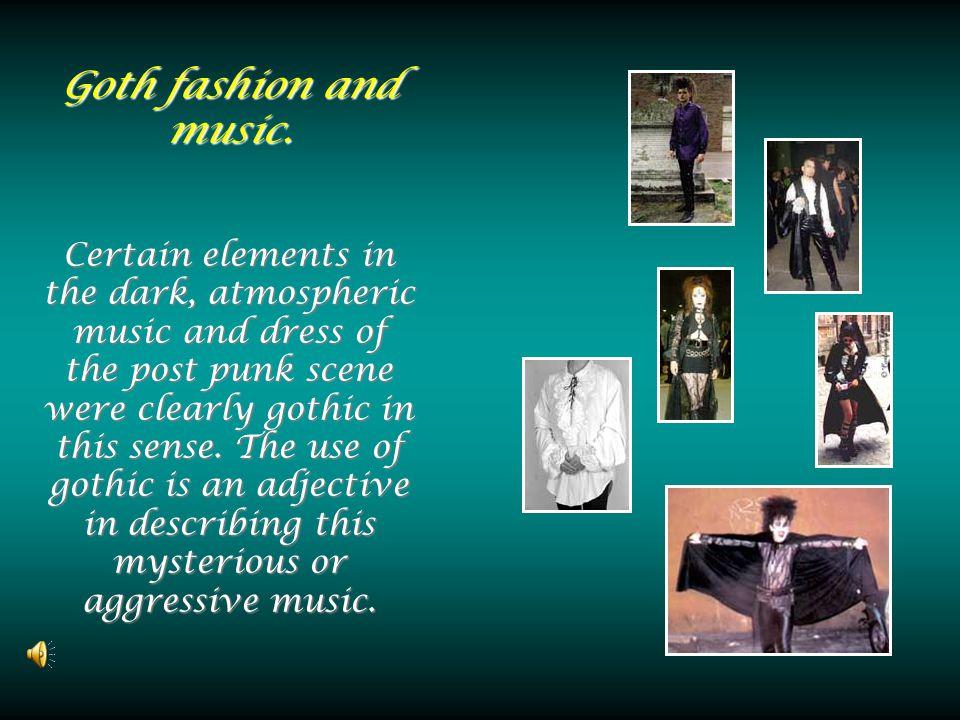 Goth fashion and music. Certain elements in the dark, atmospheric music and dress of the post punk scene were clearly gothic in this sense. The use of