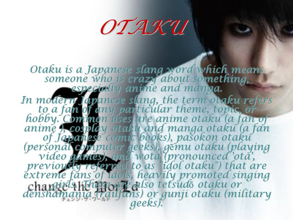 OTAKU Otaku is a Japanese slang word which means someone who is crazy about something, especially anime and manga. In modern Japanese slang, the term