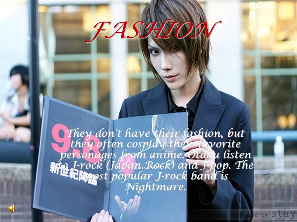 FASHION They dont have their fashion, but they often cosplay their favorite personages from anime. Otaku listen to J-rock (Japan Rock) and J-pop. The