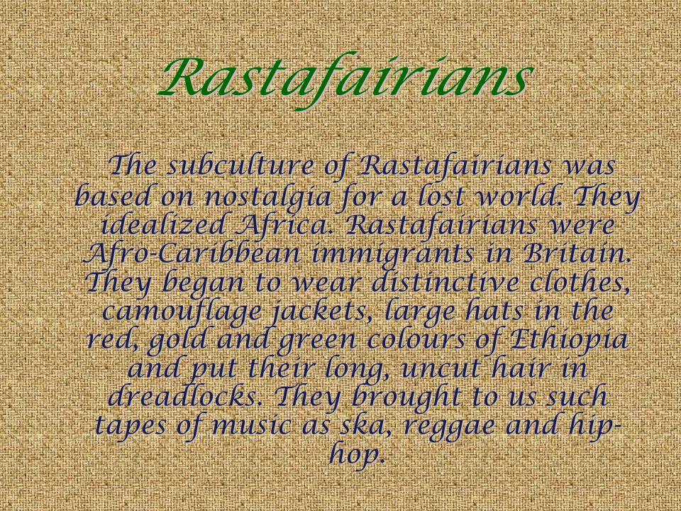 Rastafairians The subculture of Rastafairians was based on nostalgia for a lost world. They idealized Africa. Rastafairians were Afro-Caribbean immigr