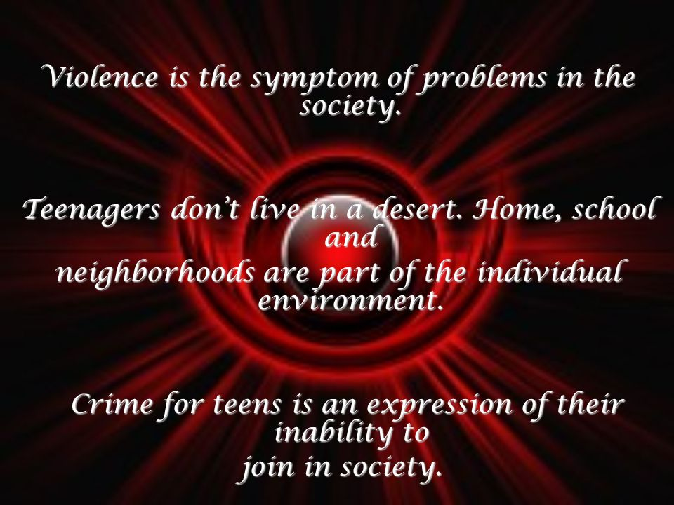 Violence is the symptom of problems in the society. Teenagers dont live in a desert. Home, school and neighborhoods are part of the individual environ