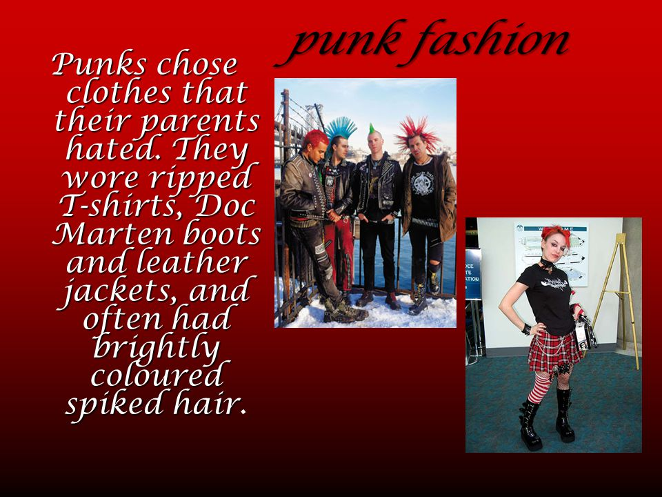 punk fashion Punks chose clothes that their parents hated. They wore ripped T-shirts, Doc Marten boots and leather jackets, and often had brightly col
