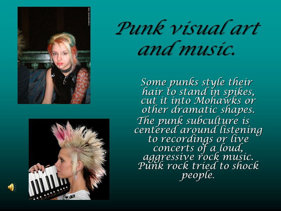 Punk visual art and music. Some punks style their hair to stand in spikes, cut it into Mohawks or other dramatic shapes. The punk subculture is center