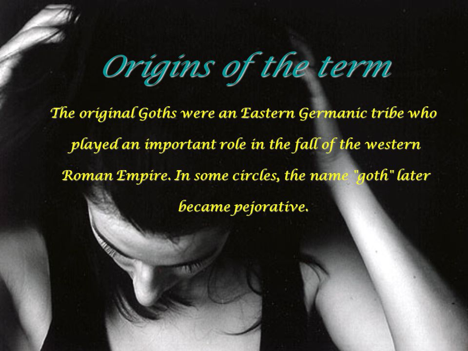 Origins of the term The original Goths were an Eastern Germanic tribe who played an important role in the fall of the western played an important role