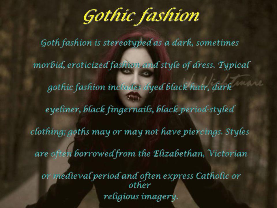 Gothic fashion Goth fashion is stereotyped as a dark, sometimes morbid, eroticized fashion and style of dress. Typical morbid, eroticized fashion and