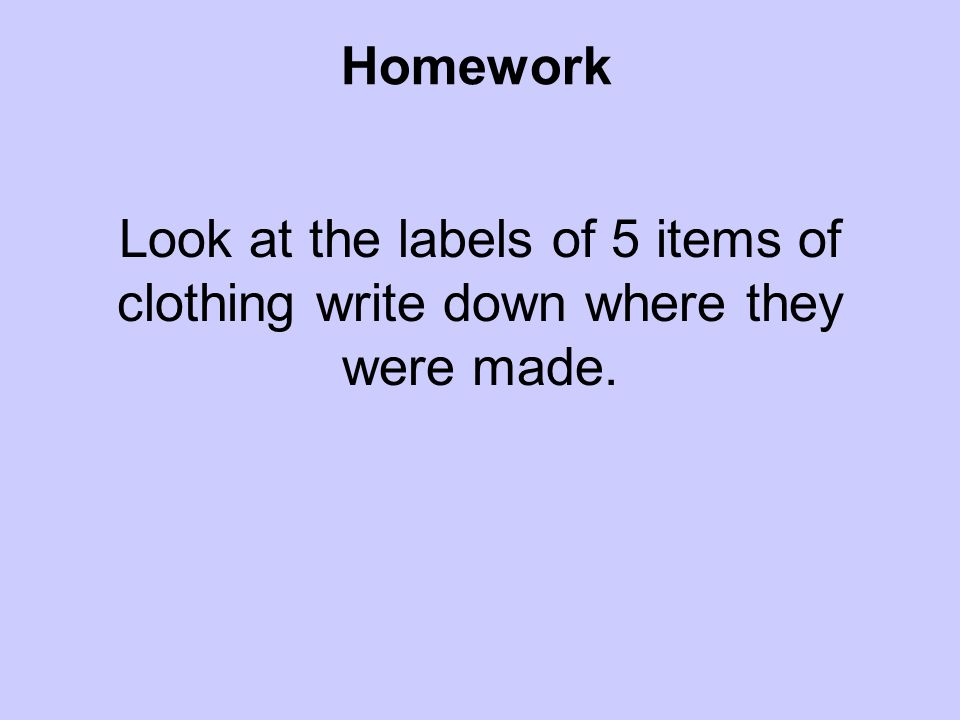 Look at the labels of 5 items of clothing write down where they were made. Homework