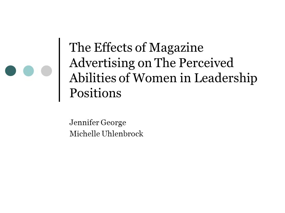 The Effects of Magazine Advertising on The Perceived Abilities of Women in Leadership Positions Jennifer George Michelle Uhlenbrock