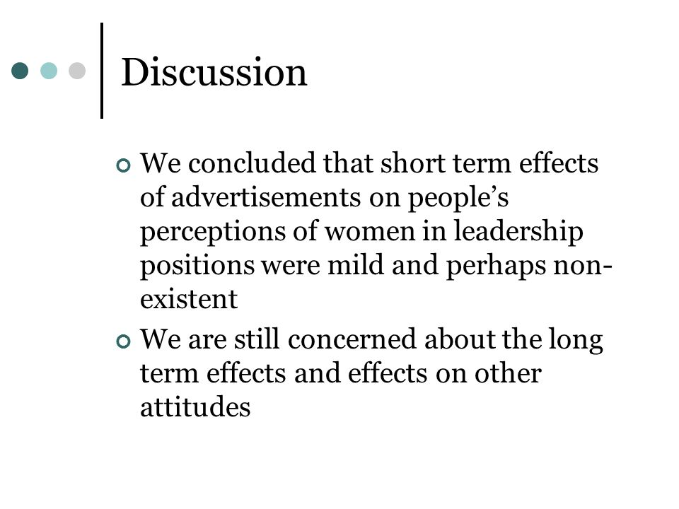 Discussion We concluded that short term effects of advertisements on peoples perceptions of women in leadership positions were mild and perhaps non- e