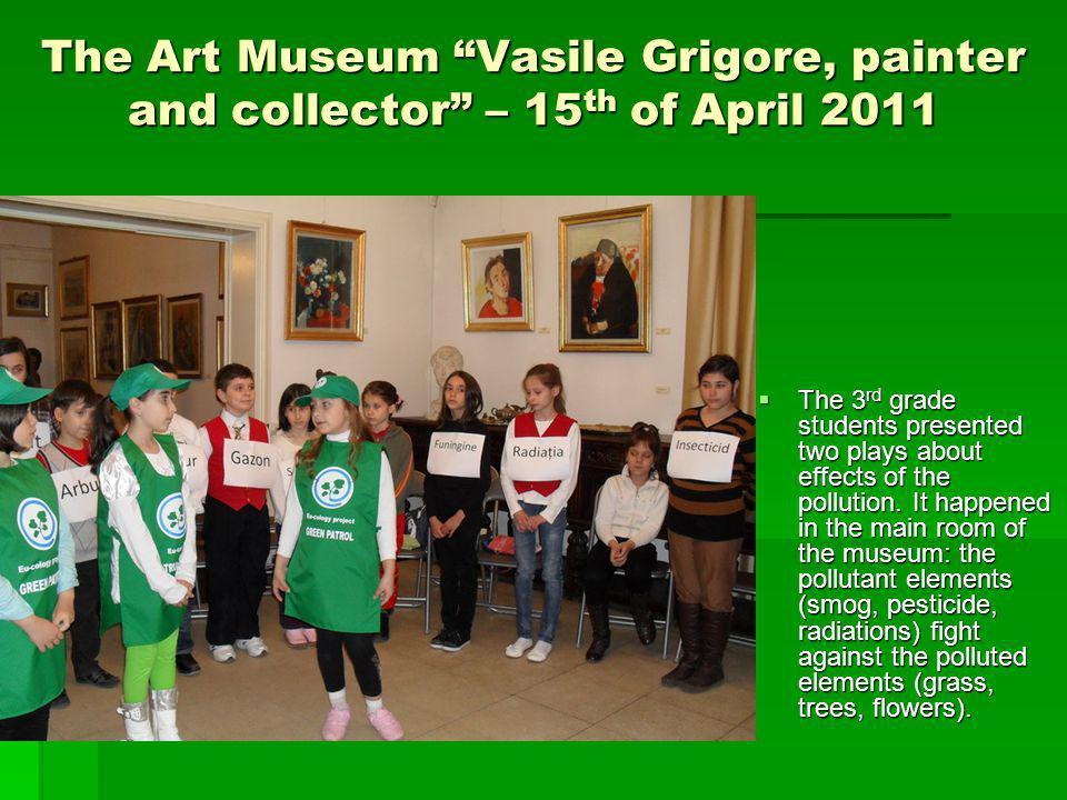The Art Museum Vasile Grigore, painter and collector – 15 th of April 2011 The natures allies were The Green Patrols, the elite troops of the children who fight for the nature protection.