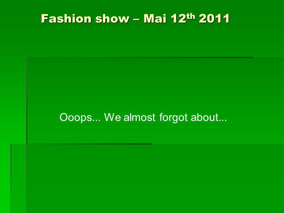 Fashion show – Mai 12 th 2011 Ooops... We almost forgot about...