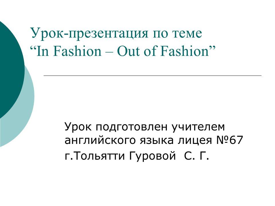 Урок-презентация по теме In Fashion – Out of Fashion Урок подготовлен учителем английского языка лицея 67 г.Тольятти Гуровой С.