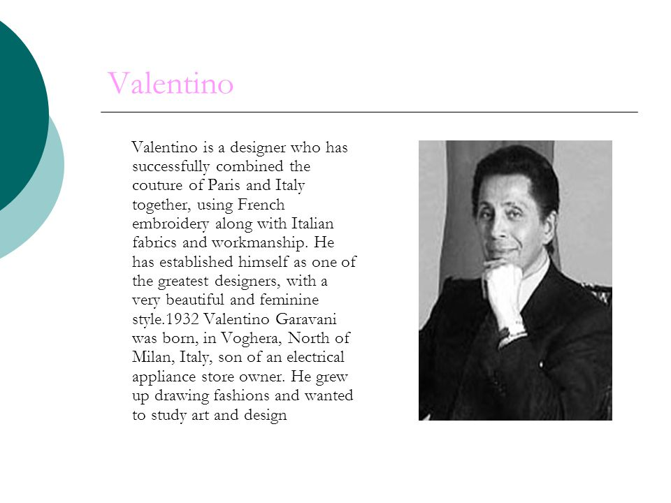 Valentino Valentino is a designer who has successfully combined the couture of Paris and Italy together, using French embroidery along with Italian fabrics and workmanship.