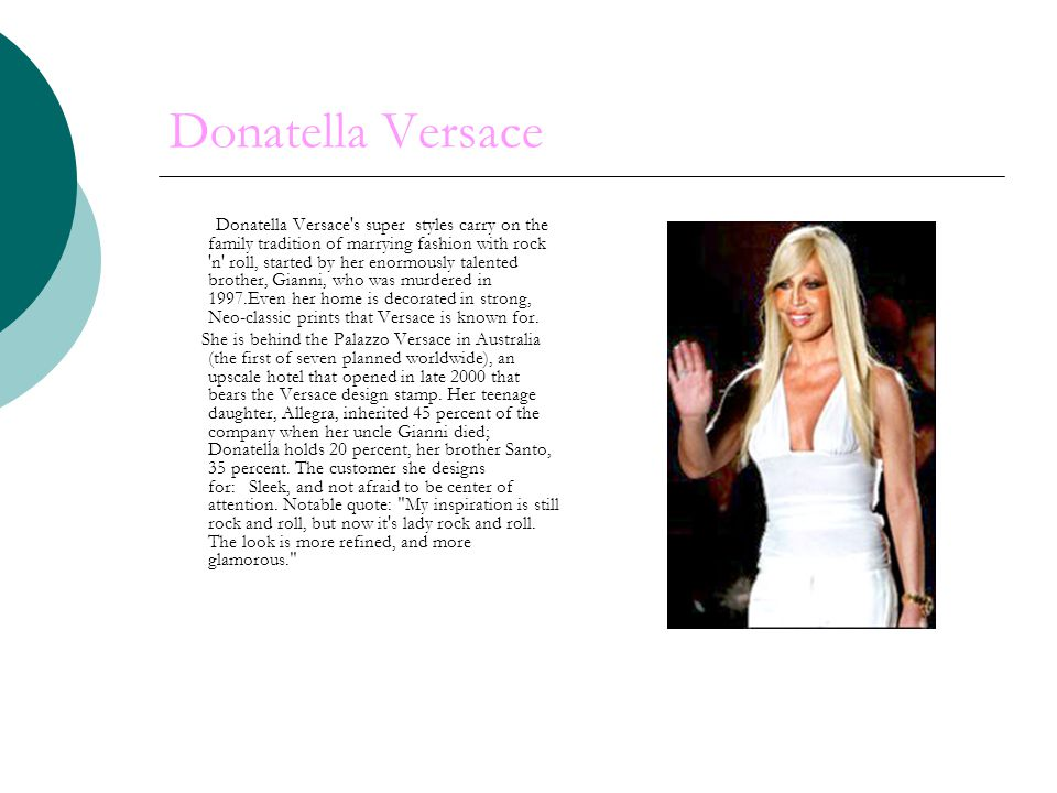 Donatella Versace Donatella Versace s super styles carry on the family tradition of marrying fashion with rock n roll, started by her enormously talented brother, Gianni, who was murdered in 1997.Even her home is decorated in strong, Neo-classic prints that Versace is known for.