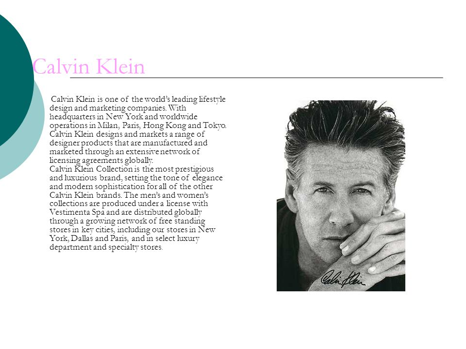 Calvin Klein Calvin Klein is one of the worlds leading lifestyle design and marketing companies.
