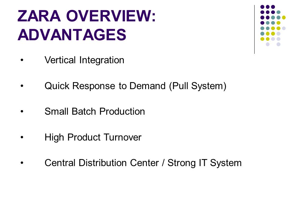 ZARA OVERVIEW: ADVANTAGES Vertical Integration Quick Response to Demand (Pull System) Small Batch Production High Product Turnover Central Distributio