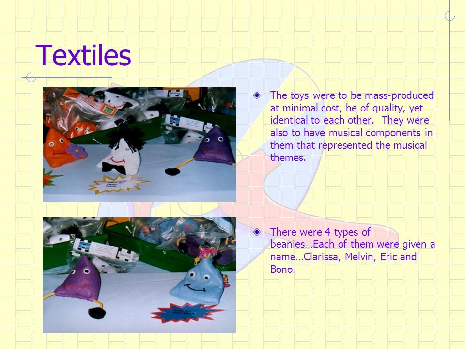 Textiles The toys were to be mass-produced at minimal cost, be of quality, yet identical to each other.