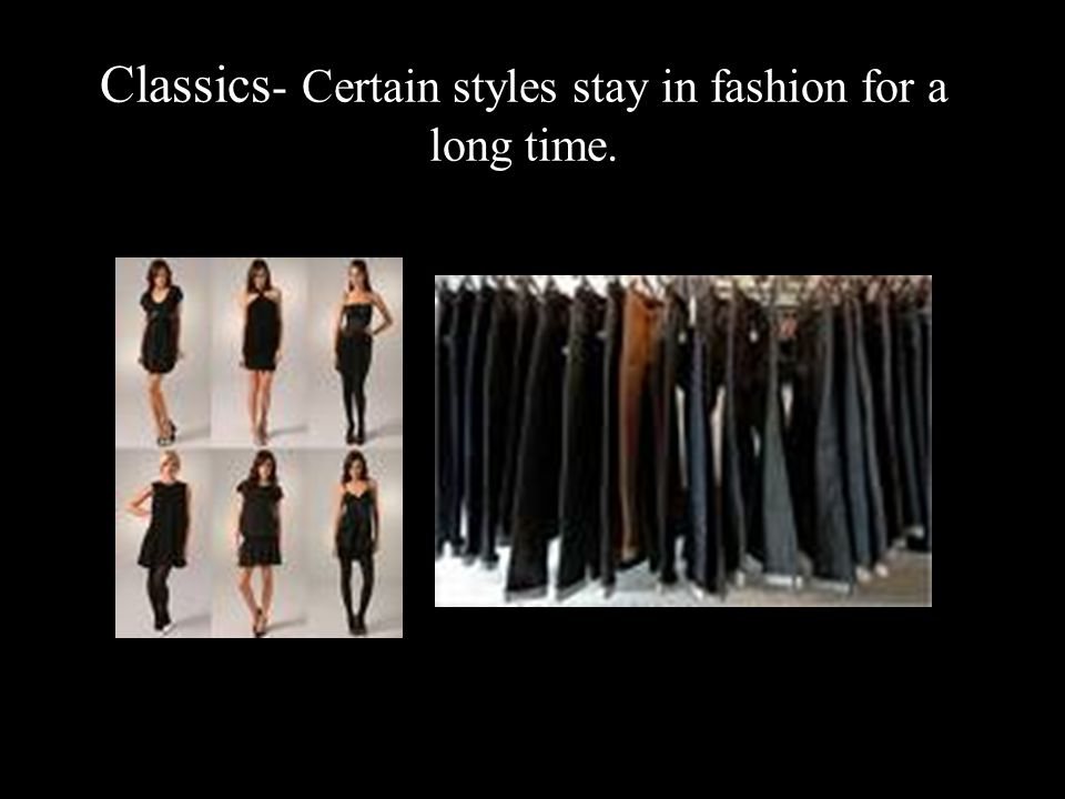 Classics - Certain styles stay in fashion for a long time.