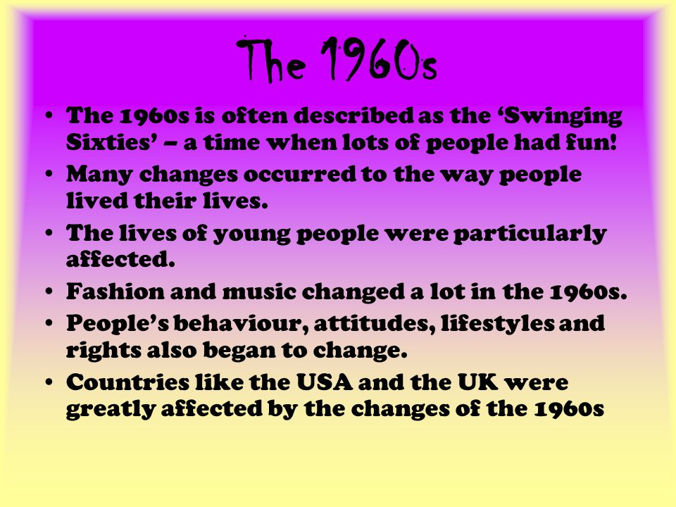 The 1960s The 1960s is often described as the Swinging Sixties – a time when lots of people had fun.
