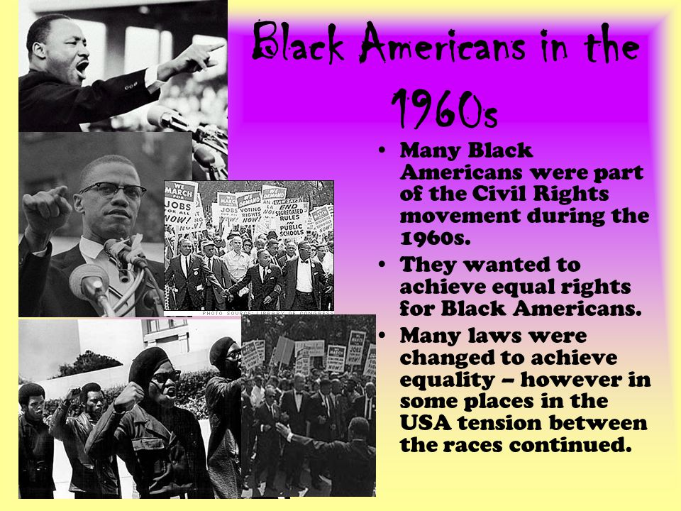 Black Americans in the 1960s Many Black Americans were part of the Civil Rights movement during the 1960s.