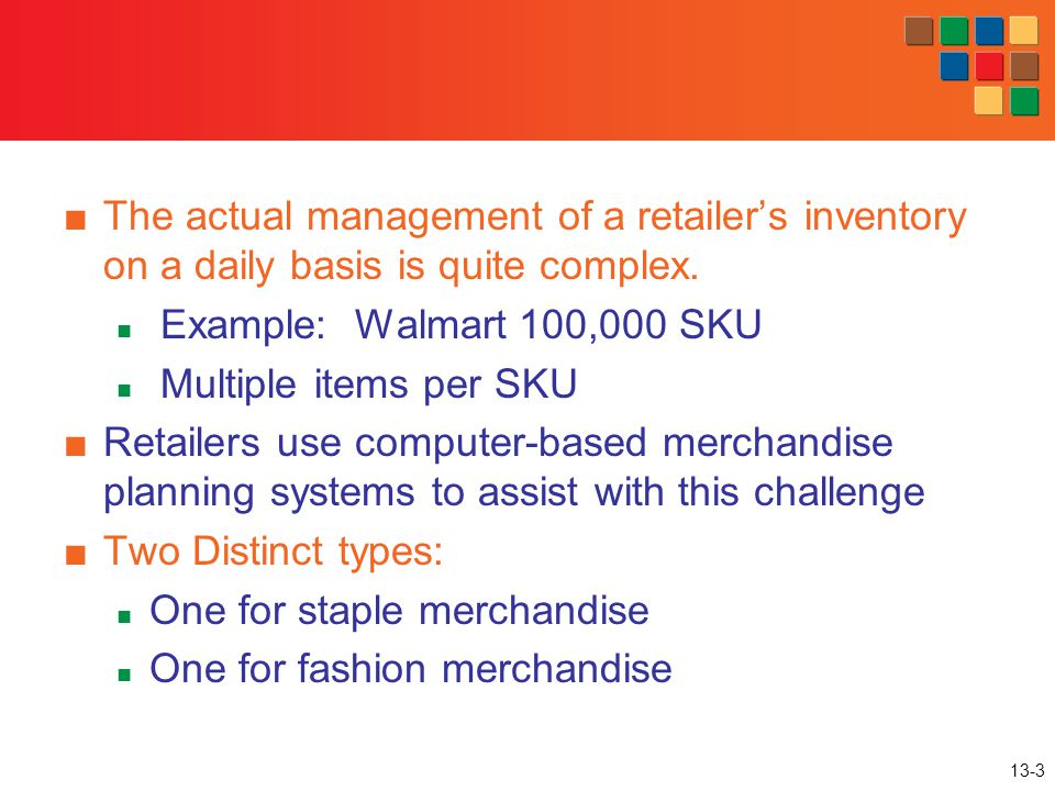 13-3 The actual management of a retailers inventory on a daily basis is quite complex. Example: Walmart 100,000 SKU Multiple items per SKU Retailers u