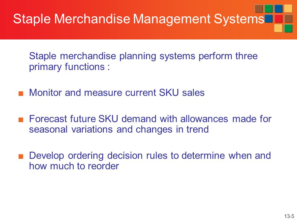 13-5 Staple Merchandise Management Systems Staple merchandise planning systems perform three primary functions : Monitor and measure current SKU sales