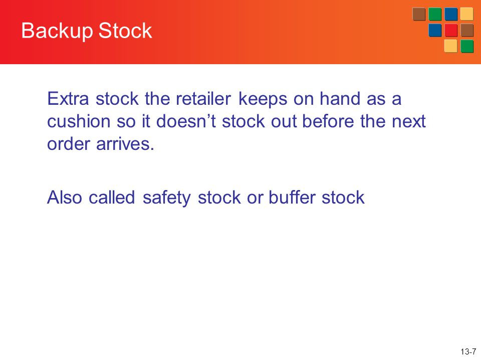 13-7 Backup Stock Extra stock the retailer keeps on hand as a cushion so it doesnt stock out before the next order arrives. Also called safety stock o