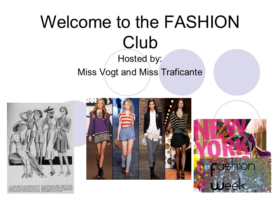 Welcome to the FASHION Club Hosted by: Miss Vogt and Miss Traficante