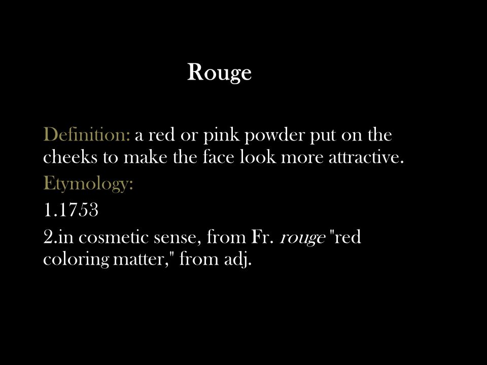 Rouge Definition: a red or pink powder put on the cheeks to make the face look more attractive.