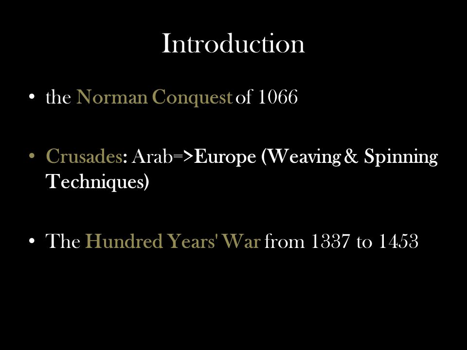Introduction the Norman Conquest of 1066 Crusades: Arab=>Europe (Weaving & Spinning Techniques) The Hundred Years War from 1337 to 1453