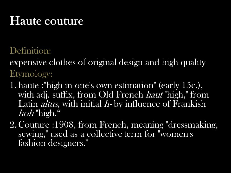 Haute couture Definition: expensive clothes of original design and high quality Etymology: 1.haute : high in one s own estimation (early 15c.), with adj.