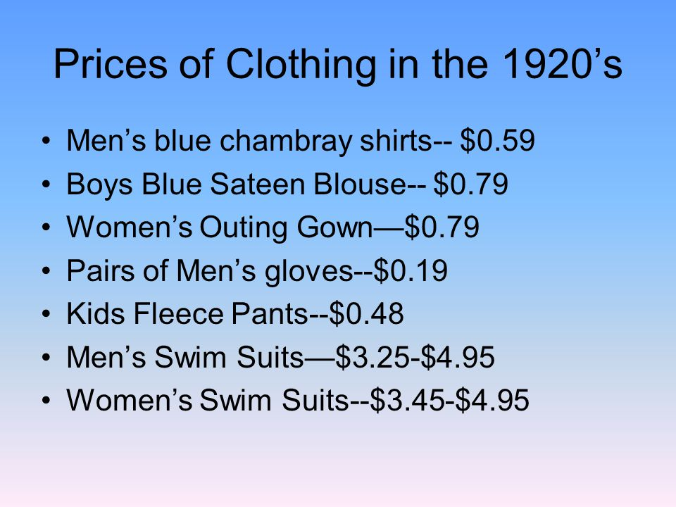 Prices of Clothing in the 1920s Mens blue chambray shirts-- $0.59 Boys Blue Sateen Blouse-- $0.79 Womens Outing Gown$0.79 Pairs of Mens gloves--$0.19 Kids Fleece Pants--$0.48 Mens Swim Suits$3.25-$4.95 Womens Swim Suits--$3.45-$4.95